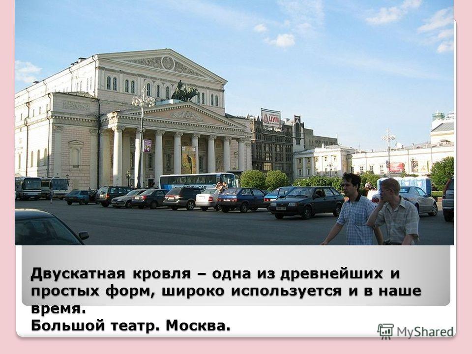 Двускатная кровля – одна из древнейших и простых форм, широко используется и в наше время. Большой театр. Москва.