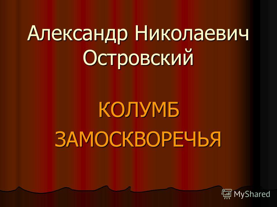 Александр Николаевич Островский КОЛУМБ ЗАМОСКВОРЕЧЬЯ