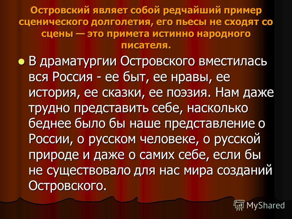 В драматургии Островского вместилась вся Россия - ее быт, ее нравы, ее история, ее сказки, ее поэзия. Нам даже трудно представить себе, насколько беднее было бы наше представление о России, о русском человеке, о русской природе и даже о самих себе, е