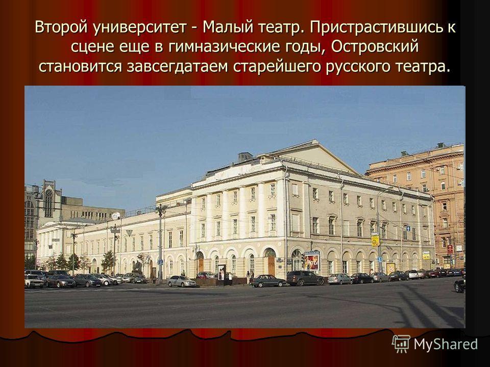 Второй университет - Малый театр. Пристрастившись к сцене еще в гимназические годы, Островский становится завсегдатаем старейшего русского театра.