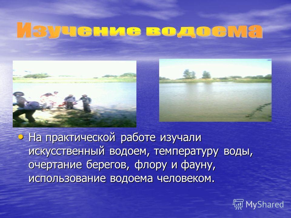 На практической работе изучали искусственный водоем, температуру воды, очертание берегов, флору и фауну, использование водоема человеком. На практической работе изучали искусственный водоем, температуру воды, очертание берегов, флору и фауну, использ