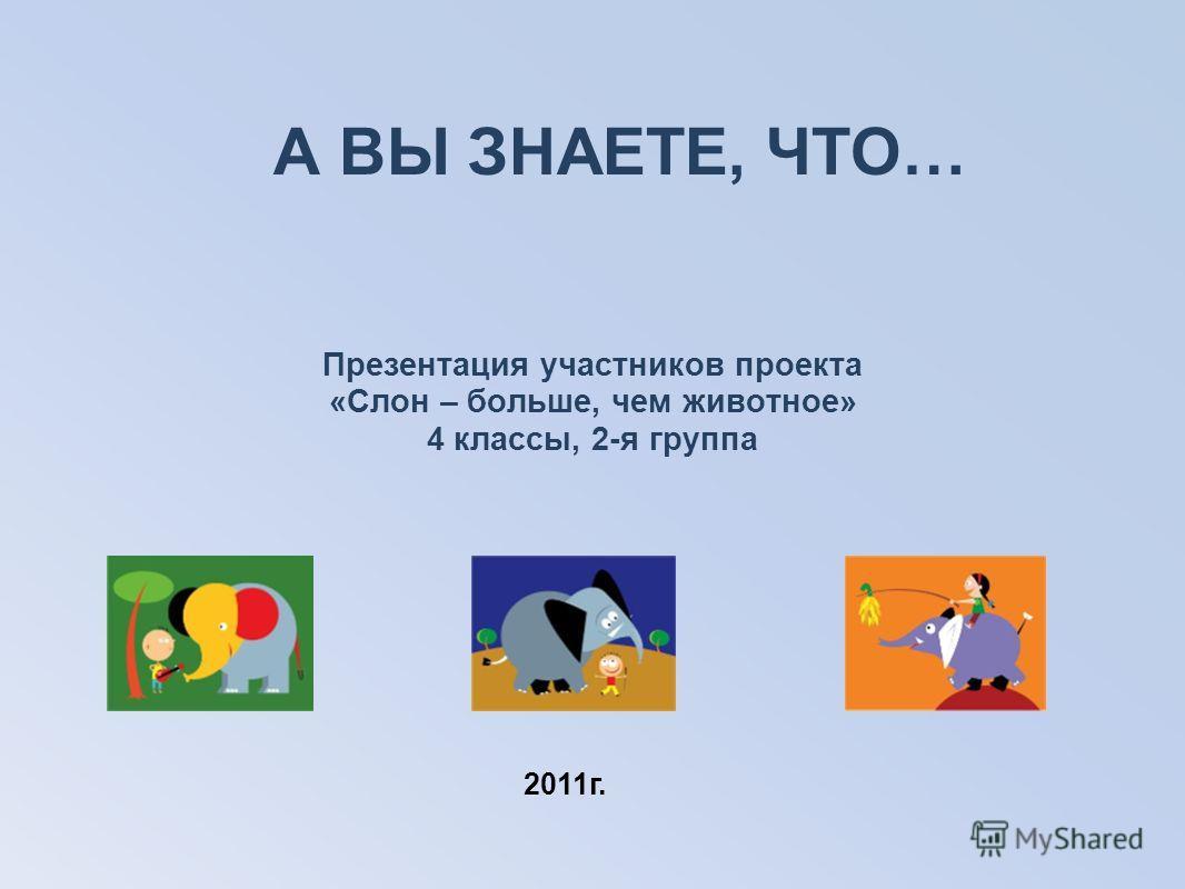 А ВЫ ЗНАЕТЕ, ЧТО… Презентация участников проекта «Слон – больше, чем животное» 4 классы, 2-я группа 2011г.