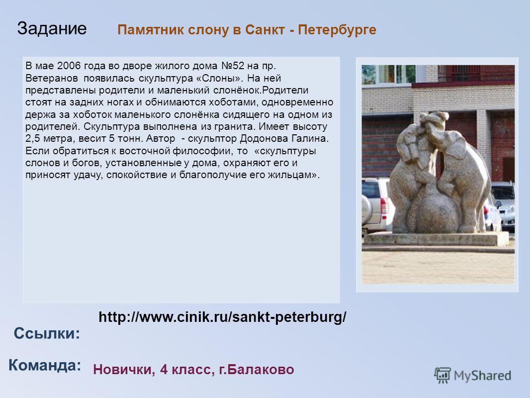 Команда: Ссылки: Задание http://www.cinik.ru/sankt-peterburg/ Новички, 4 класс, г.Балаково В мае 2006 года во дворе жилого дома 52 на пр. Ветеранов появилась скульптура «Слоны». На ней представлены родители и маленький слонёнок.Родители стоят на задн