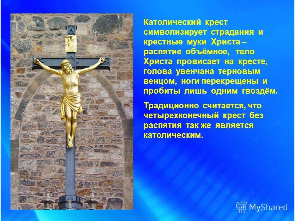 Католический крест символизирует страдания и крестные муки Христа – распятие объёмное, тело Христа провисает на кресте, голова увенчана терновым венцом, ноги перекрещены и пробиты лишь одним гвоздём. Традиционно считается, что четырехконечный крест б