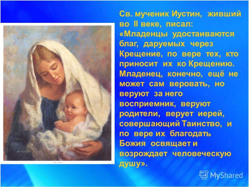 Св. мученик Иустин, живший во II веке, писал: «Младенцы удостаиваются благ, даруемых через Крещение, по вере тех, кто приносит их ко Крещению. Младенец, конечно, ещё не может сам веровать, но веруют за него восприемник, веруют родители, верует иерей,