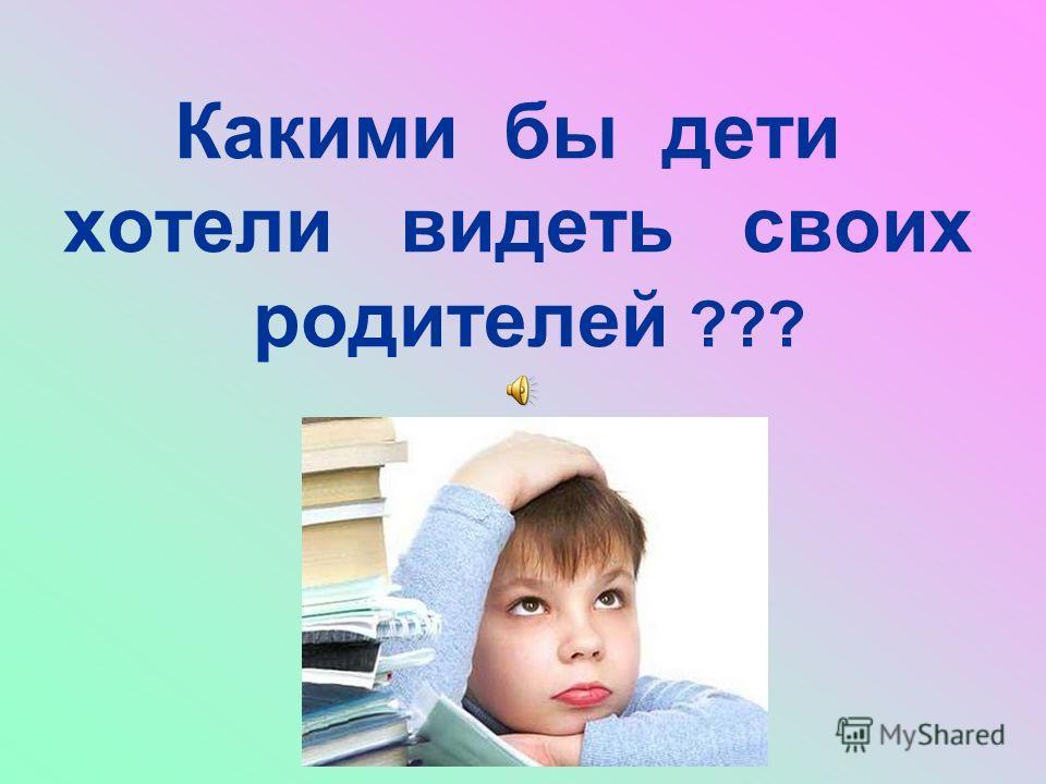 Какими бы дети хотели видеть своих родителей ???