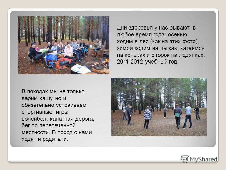 Дни здоровья у нас бывают в любое время года: осенью ходим в лес (как на этих фото), зимой ходим на лыжах, катаемся на коньках и с горок на ледянках. 2011-2012 учебный год. В походах мы не только варим кашу, но и обязательно устраиваем спортивные игр