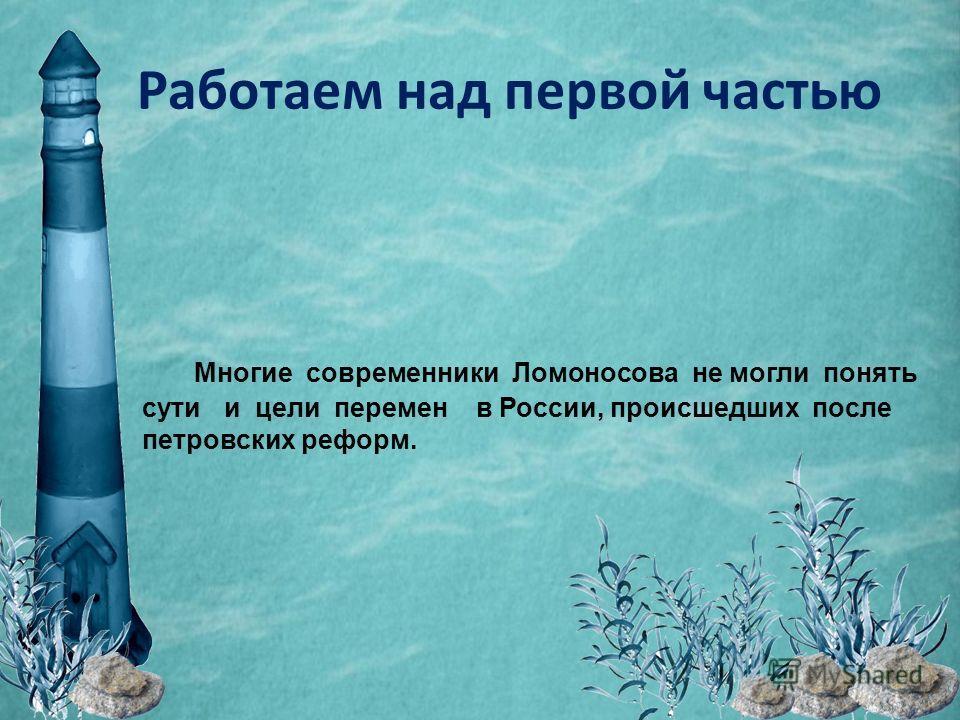 Работаем над первой частью Многие современники Ломоносова не могли понять сути и цели перемен в России, происшедших после петровских реформ.