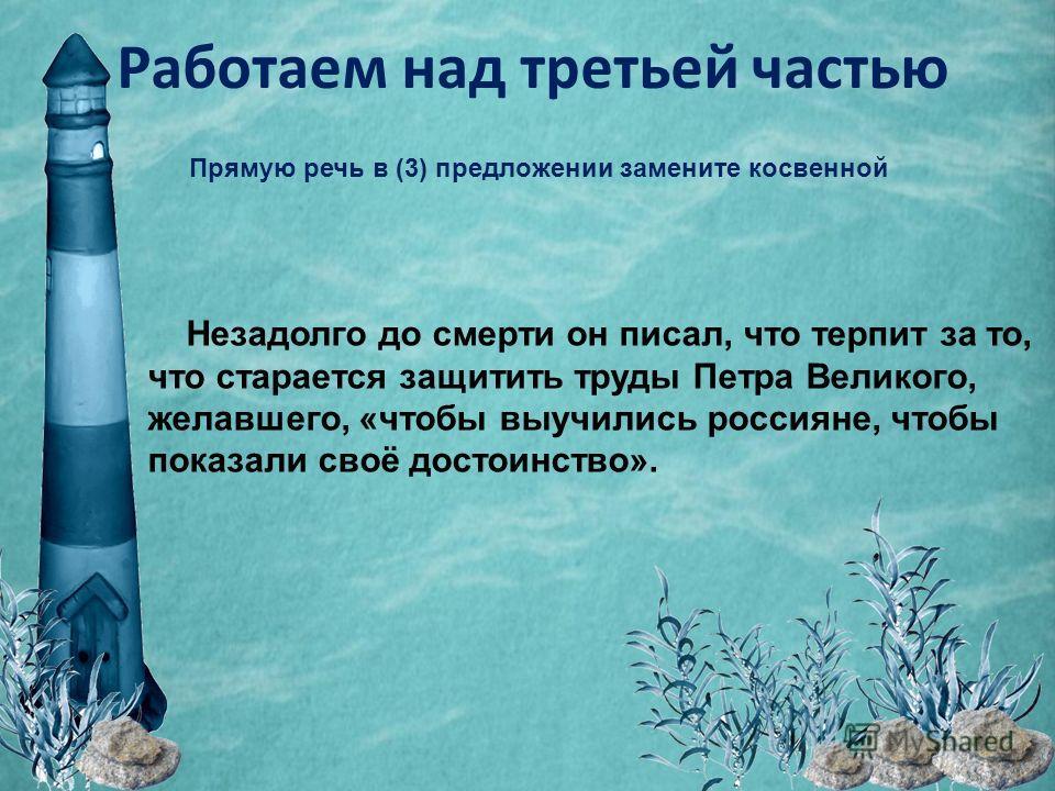 Работаем над третьей частью Прямую речь в (3) предложении замените косвенной Незадолго до смерти он писал, что терпит за то, что старается защитить труды Петра Великого, желавшего, «чтобы выучились россияне, чтобы показали своё достоинство».