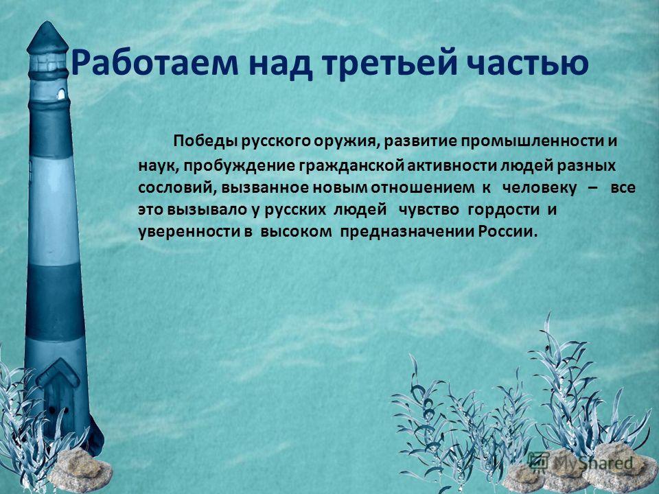 Работаем над третьей частью Победы русского оружия, развитие промышленности и наук, пробуждение гражданской активности людей разных сословий, вызванное новым отношением к человеку – все это вызывало у русских людей чувство гордости и уверенности в вы