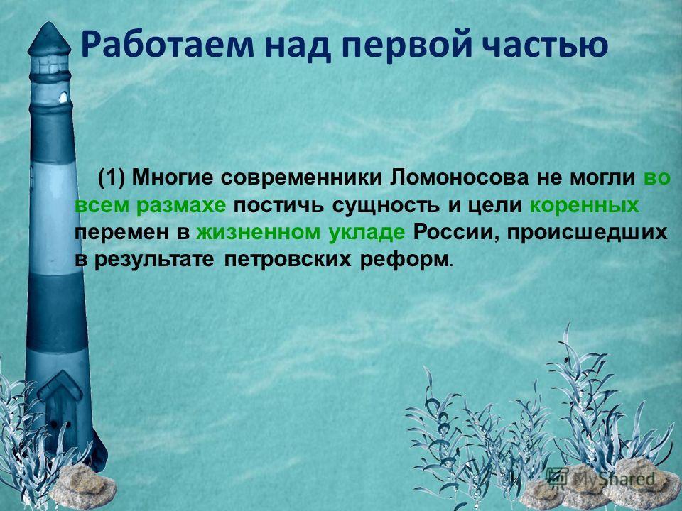 Работаем над первой частью (1) Многие современники Ломоносова не могли во всем размахе постичь сущность и цели коренных перемен в жизненном укладе России, происшедших в результате петровских реформ.