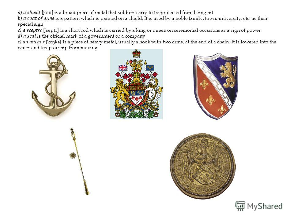 a) a shield [i:ld] is a broad piece of metal that soldiers carry to be protected from being hit b) a coat of arms is a pattern which is painted on a shield. It is used by a noble family, town, university, etc. as their special sign c) a sceptre [sept