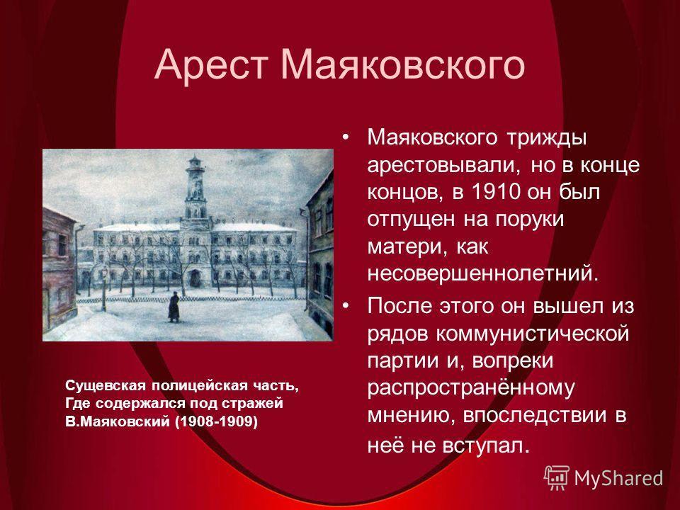 Арест Маяковского Маяковского трижды арестовывали, но в конце концов, в 1910 он был отпущен на поруки матери, как несовершеннолетний. После этого он вышел из рядов коммунистической партии и, вопреки распространённому мнению, впоследствии в неё не вст