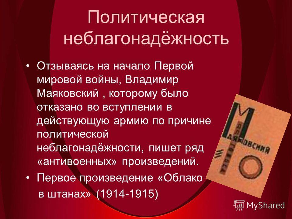 Политическая неблагонадёжность Отзываясь на начало Первой мировой войны, Владимир Маяковский, которому было отказано во вступлении в действующую армию по причине политической неблагонадёжности, пишет ряд «антивоенных» произведений. Первое произведени