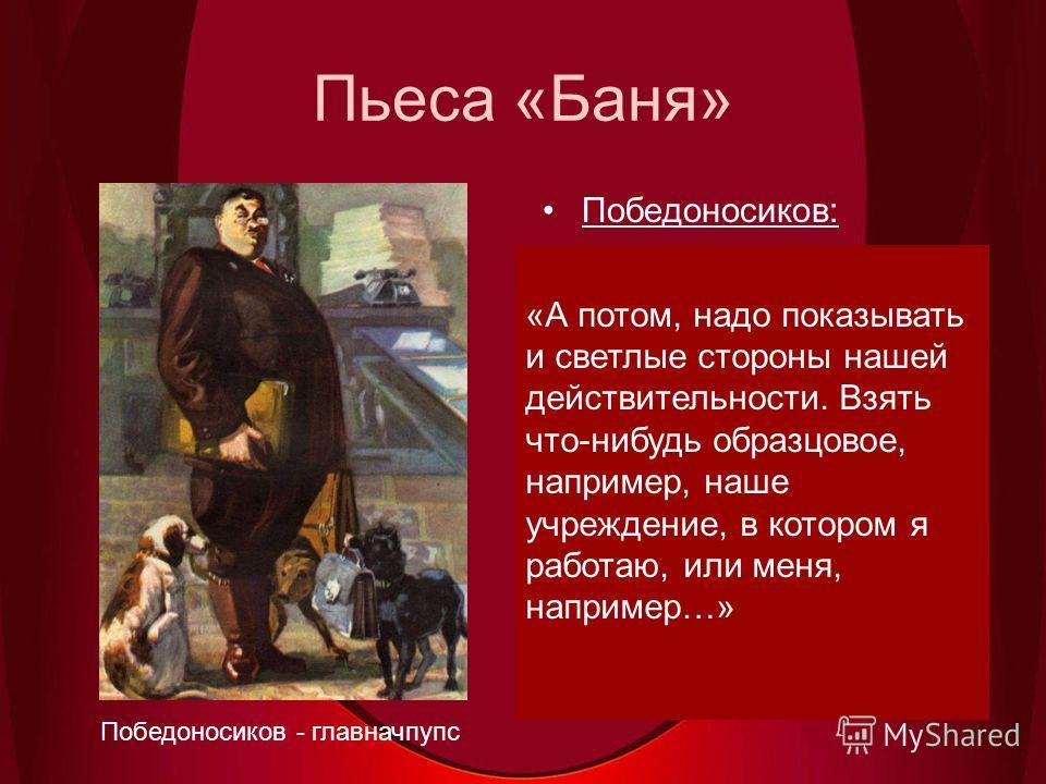 Пьеса «Баня» Победоносиков: «Действия? Какие такие действия? Никаких действий у вас быть не может, ваше дело показывать (здесь: продолжать спектакль), а действовать, не беспокойтесь, будут без вас соответствующие партийные и советские органы.» Победо