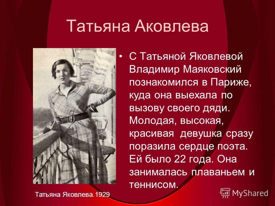 Татьяна Аковлева Татьяна Яковлева.1929 С Татьяной Яковлевой Владимир Маяковский познакомился в Париже, куда она выехала по вызову своего дяди. Молодая, высокая, красивая девушка сразу поразила сердце поэта. Ей было 22 года. Она занималась плаваньем и