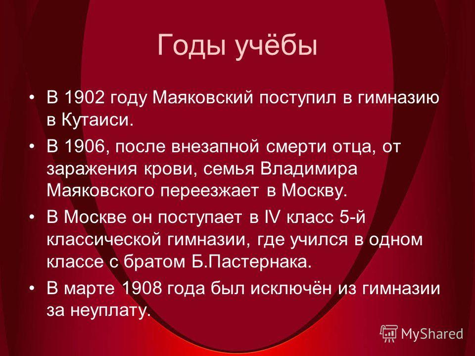 Годы учёбы В 1902 году Маяковский поступил в гимназию в Кутаиси. В 1906, после внезапной смерти отца, от заражения крови, семья Владимира Маяковского переезжает в Москву. В Москве он поступает в IV класс 5-й классической гимназии, где учился в одном