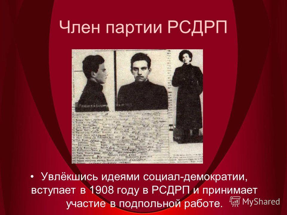 Член партии РСДРП Увлёкшись идеями социал-демократии, вступает в 1908 году в РСДРП и принимает участие в подпольной работе.