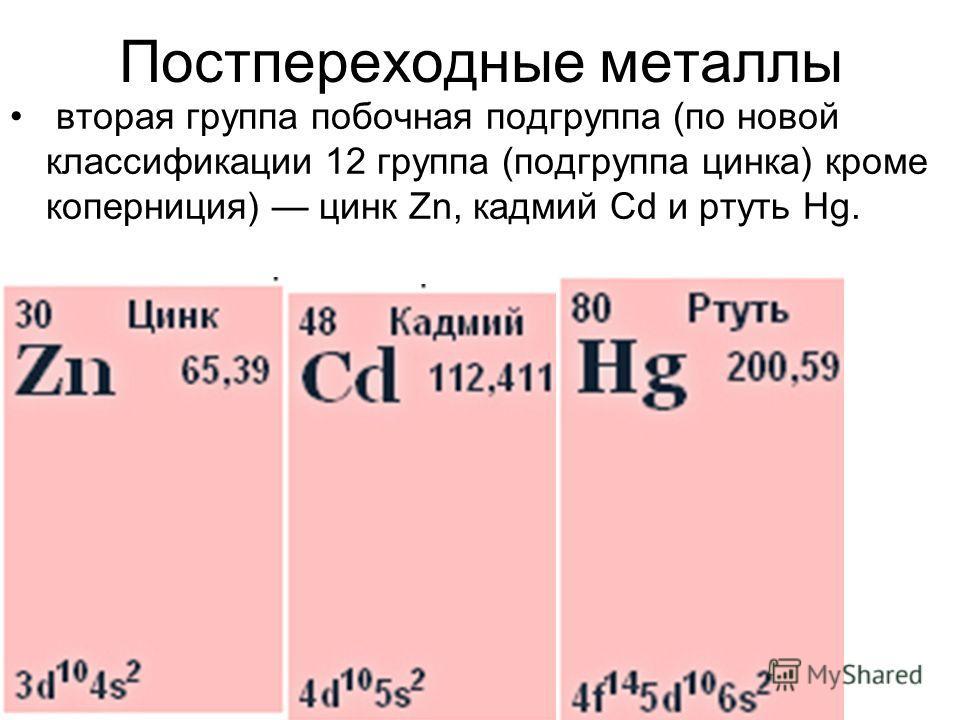 Постпереходные металлы вторая группа побочная подгруппа (по новой классификации 12 группа (подгруппа цинка) кроме коперниция) цинк Zn, кадмий Cd и ртуть Hg.