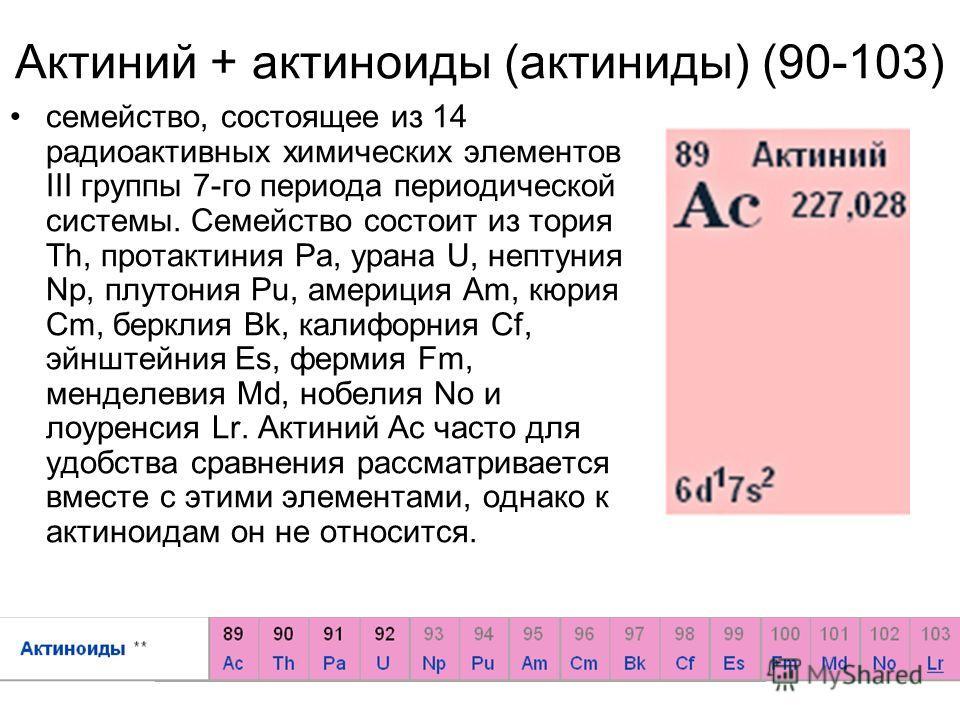 Актиний + актиноиды (актиниды) (90-103) семейство, состоящее из 14 радиоактивных химических элементов III группы 7-го периода периодической системы. Семейство состоит из тория Th, протактиния Pa, урана U, нептуния Np, плутония Pu, америция Am, кюрия