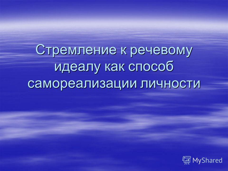 Стремление к речевому идеалу как способ самореализации личности,,,,,,,,,,,,,,,,