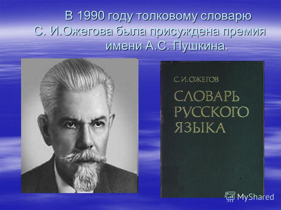 В 1990 году толковому словарю С. И.Ожегова была присуждена премия имени А.С. Пушкина. В 1990 году толковому словарю С. И.Ожегова была присуждена премия имени А.С. Пушкина.