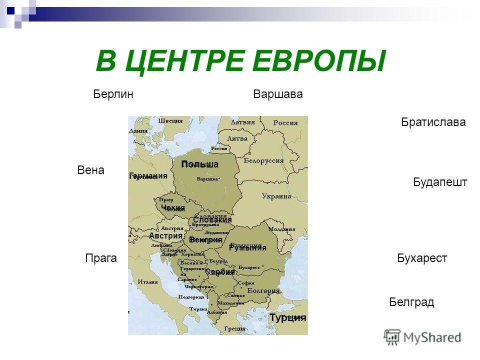 В ЦЕНТРЕ ЕВРОПЫ Польша Германия Чехия Словакия Венгрия Румыния Сербия Австрия БерлинВаршава Вена Прага Братислава Будапешт Бухарест Белград Турция