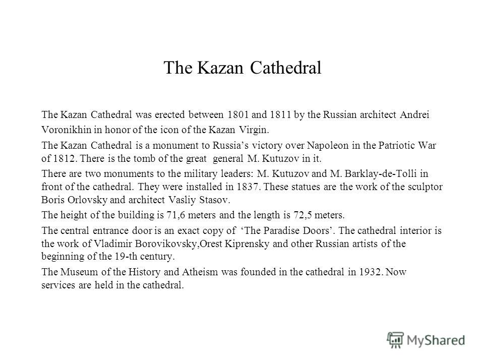 The Kazan Cathedral The Kazan Cathedral was erected between 1801 and 1811 by the Russian architect Andrei Voronikhin in honor of the icon of the Kazan Virgin. The Kazan Cathedral is a monument to Russias victory over Napoleon in the Patriotic War of