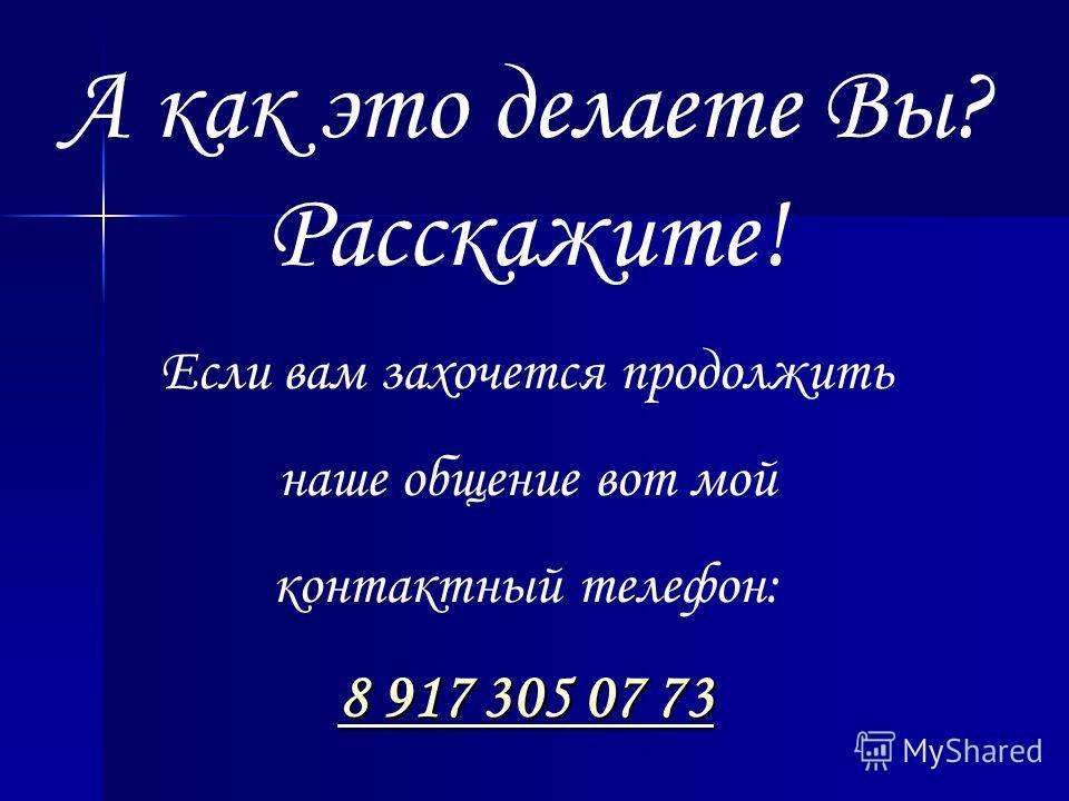 А как это делаете Вы? Расскажите! Если вам захочется продолжить наше общение вот мой контактный телефон: 8888 9 9 9 9 1111 7777 3 3 3 3 0000 5555 0 0 0 0 7777 7 7 7 7 3333