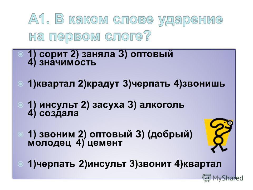 1) сорит 2) заняла З) оптовый 4) значимость 1)квартал 2)крадут 3)черпать 4)звонишь 1) инсульт 2) засуха З) алкоголь 4) создала 1) звоним 2) оптовый З) (добрый) молодец 4) цемент 1)черпать 2)инсульт 3)звонит 4)квартал 1) сорит 2) заняла З) оптовый 4)