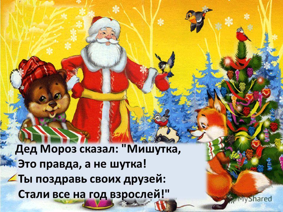 Дед Мороз сказал: Мишутка, Это правда, а не шутка! Ты поздравь своих друзей: Стали все на год взрослей!