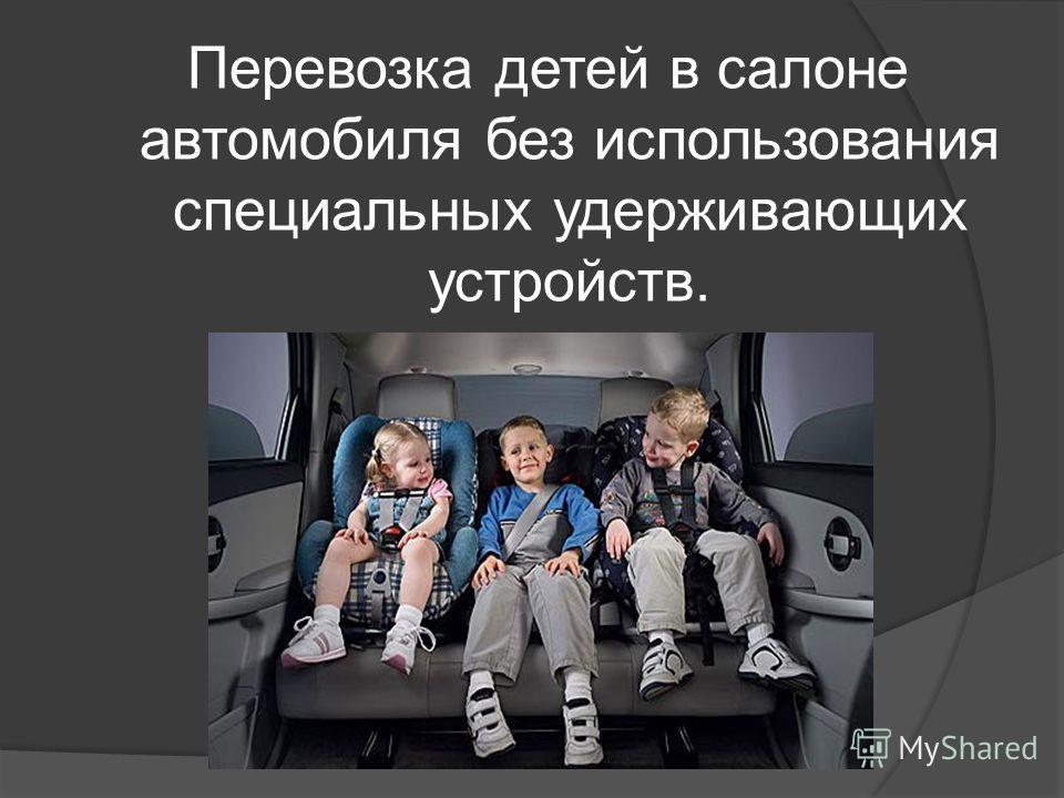 Перевозка детей в салоне автомобиля без использования специальных удерживающих устройств.