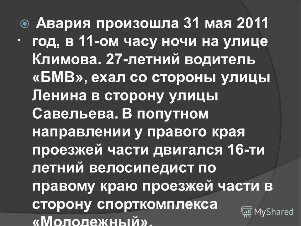 . Авария произошла 31 мая 2011 год, в 11-ом часу ночи на улице Климова. 27-летний водитель «БМВ», ехал со стороны улицы Ленина в сторону улицы Савельева. В попутном направлении у правого края проезжей части двигался 16-ти летний велосипедист по право