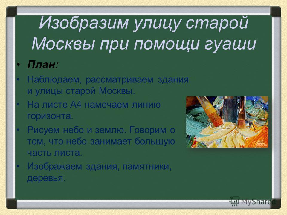 Изобразим улицу старой Москвы при помощи гуаши План: Наблюдаем, рассматриваем здания и улицы старой Москвы. На листе А4 намечаем линию горизонта. Рисуем небо и землю. Говорим о том, что небо занимает большую часть листа. Изображаем здания, памятники,