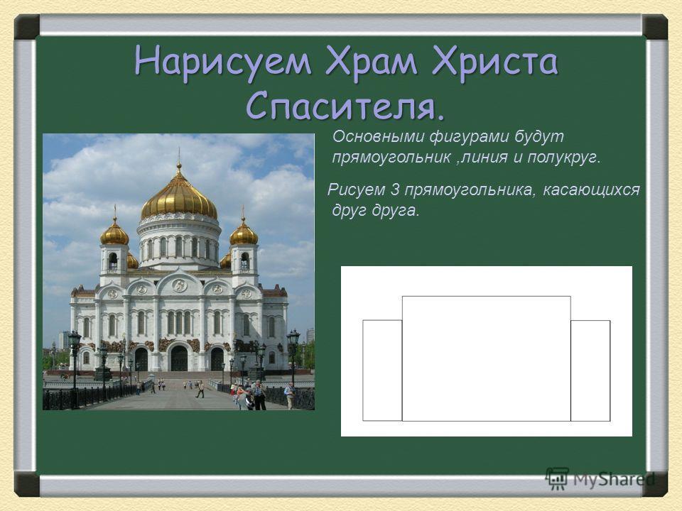 Нарисуем Храм Христа Спасителя. Основными фигурами будут прямоугольник,линия и полукруг. Рисуем 3 прямоугольника, касающихся друг друга.