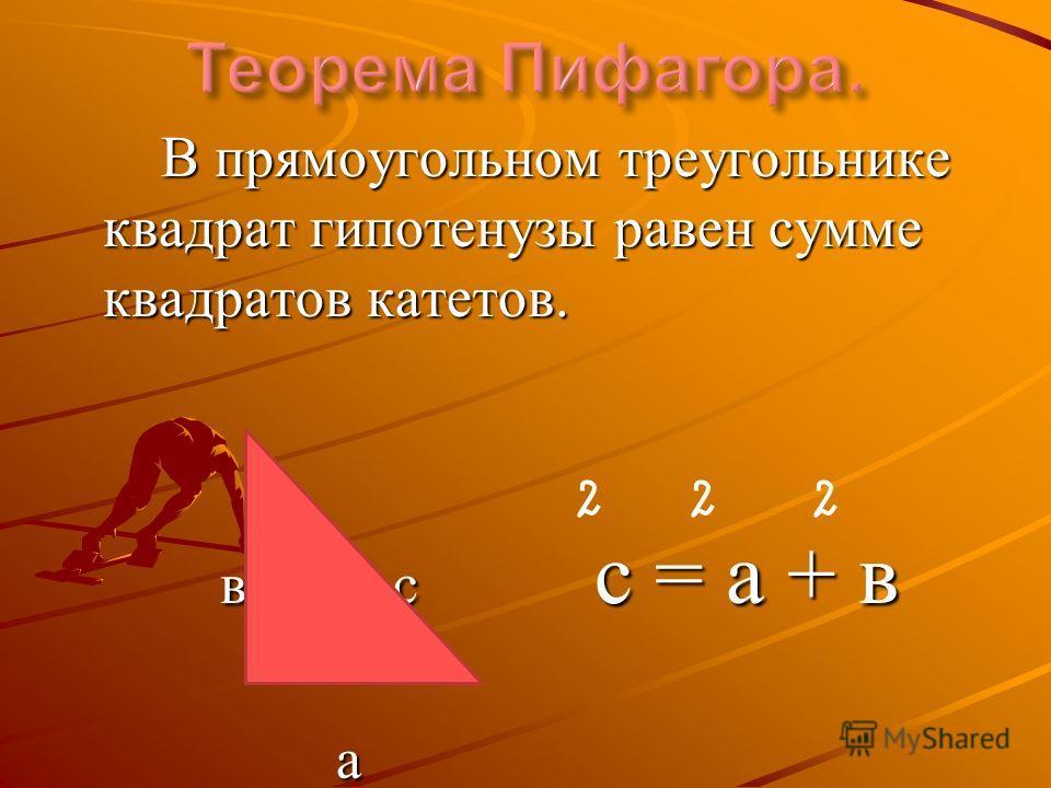 В прямоугольном треугольнике квадрат гипотенузы равен сумме квадратов катетов. В прямоугольном треугольнике квадрат гипотенузы равен сумме квадратов катетов. в с с = а + в в с с = а + в а