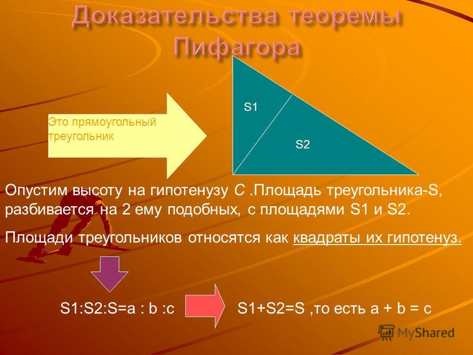 Ч.т.д. Ч.т.д. Это прямоугольный треугольник S1 S2 Опустим высоту на гипотенузу C.Площадь треугольника-S, разбивается на 2 ему подобных, с площадями S1 и S2. Площади треугольников относятся как квадраты их гипотенуз. S1:S2:S=a : b :cS1+S2=S,то есть a