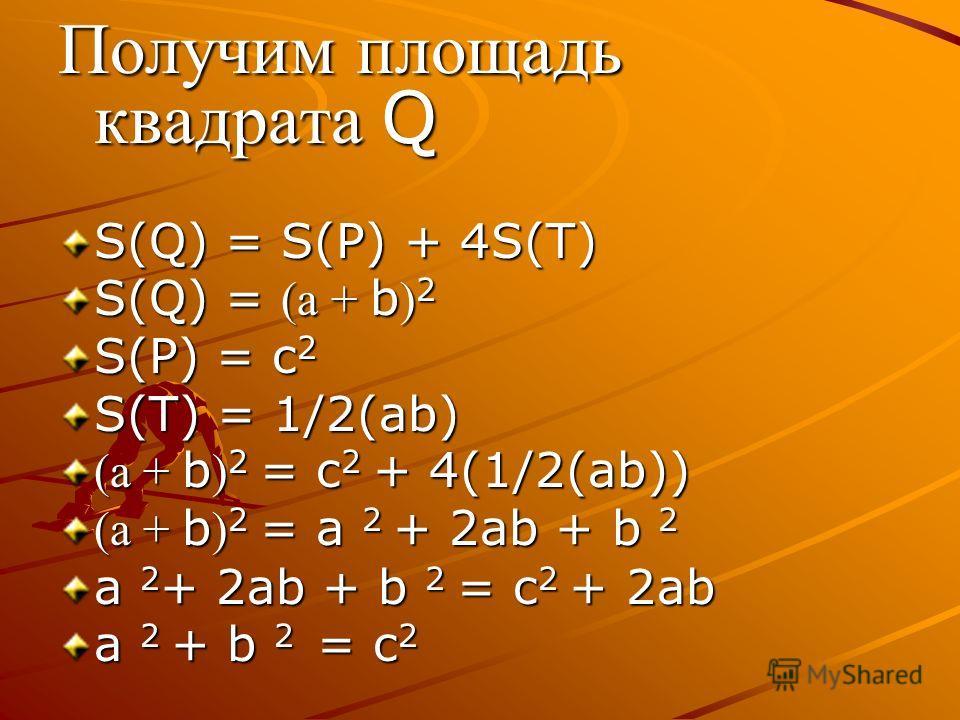 Получим площадь квадрата Q S(Q) = S(P) + 4S(T) S(Q) = (а + b ) 2 S(P) = c 2 S(T) = 1/2(ab) (а + b ) 2 = c 2 + 4(1/2(ab)) (а + b ) 2 = a 2 + 2ab + b 2 a 2 + 2ab + b 2 = c 2 + 2ab a 2 + b 2 = c 2 Ч.т.д. Ч.т.д.