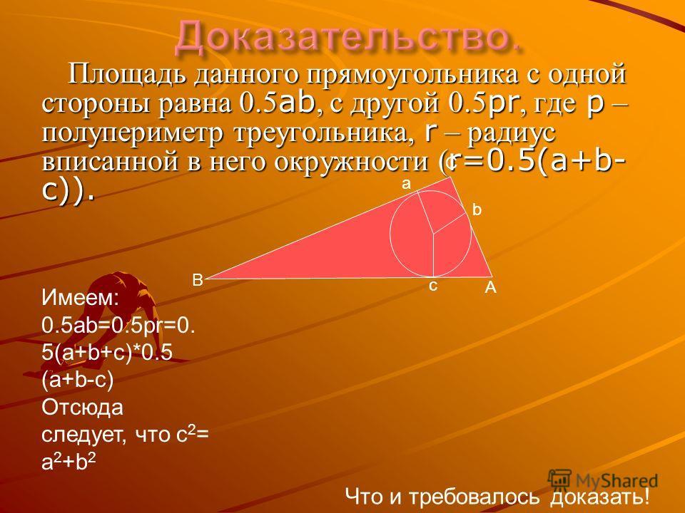 Площадь данного прямоугольника с одной стороны равна 0.5 ab, с другой 0.5 pr, где p – полупериметр треугольника, r – радиус вписанной в него окружности ( r=0.5(a+b- c)). A C B a b c Имеем: 0.5ab=0.5pr=0. 5(a+b+c)*0.5 (a+b-c) Отсюда следует, что с 2 =