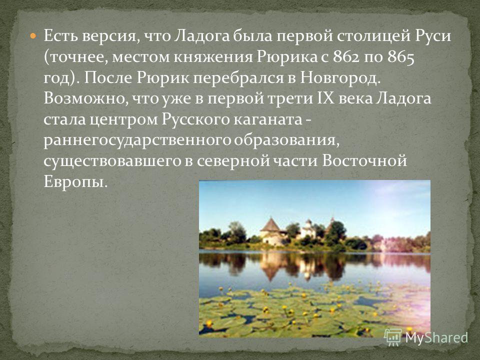 Есть версия, что Ладога была первой столицей Руси (точнее, местом княжения Рюрика с 862 по 865 год). После Рюрик перебрался в Новгород. Возможно, что уже в первой трети IX века Ладога стала центром Русского каганата - раннегосударственного образовани