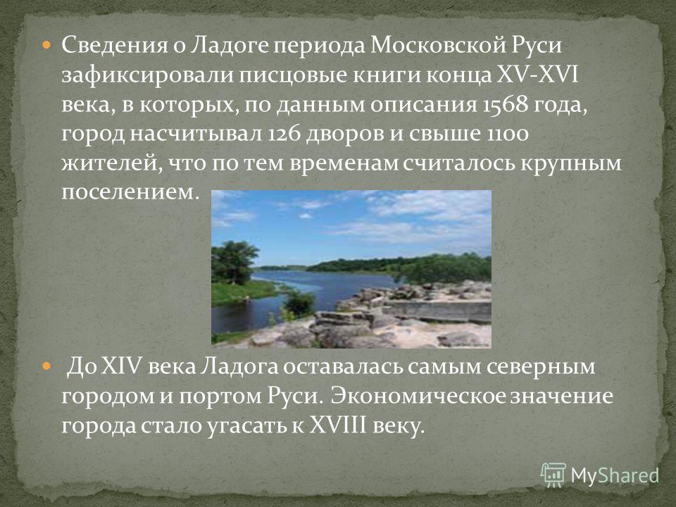 Сведения о Ладоге периода Московской Руси зафиксировали писцовые книги конца XV-XVI века, в которых, по данным описания 1568 года, город насчитывал 126 дворов и свыше 1100 жителей, что по тем временам считалось крупным поселением. До XIV века Ладога