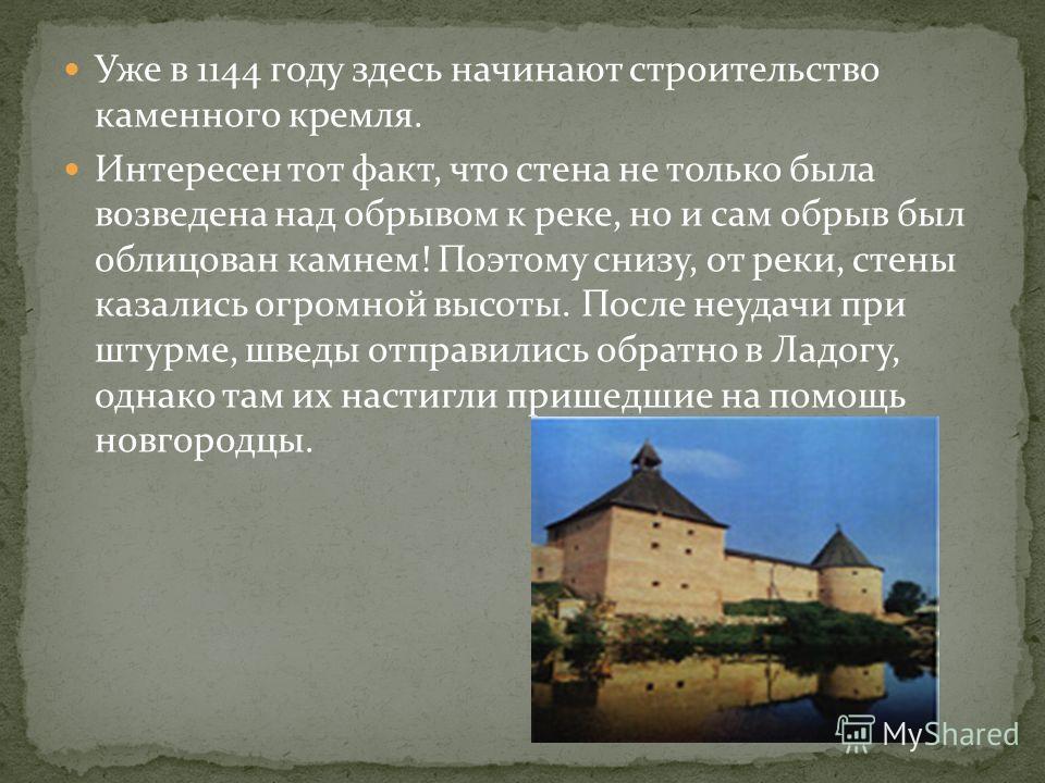 Уже в 1144 году здесь начинают строительство каменного кремля. Интересен тот факт, что стена не только была возведена над обрывом к реке, но и сам обрыв был облицован камнем! Поэтому снизу, от реки, стены казались огромной высоты. После неудачи при ш
