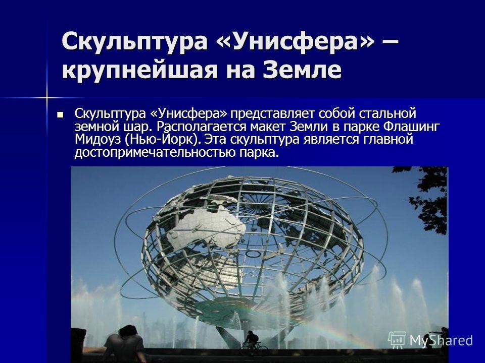 Скульптура «Унисфера» – крупнейшая на Земле Скульптура «Унисфера» представляет собой стальной земной шар. Располагается макет Земли в парке Флашинг Мидоуз (Нью-Йорк). Эта скульптура является главной достопримечательностью парка. Скульптура «Унисфера»