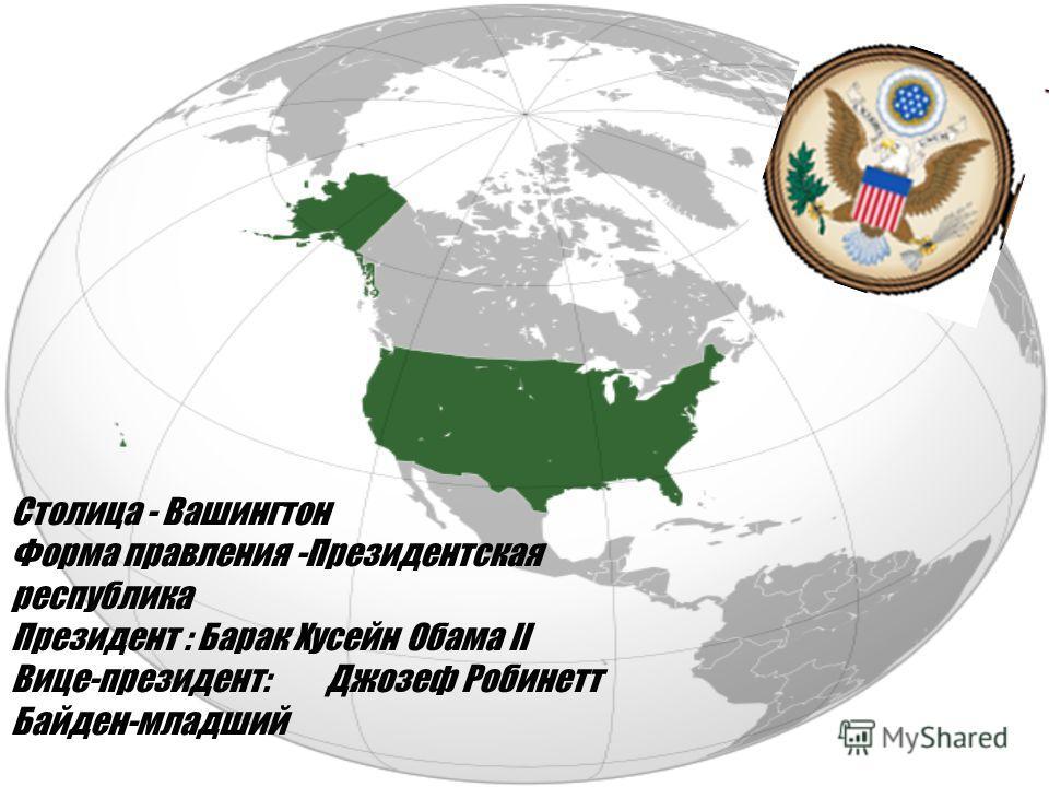 Столица - Вашингтон Форма правления -Президентская республика Президент : Барак Хусейн Обама II Вице-президент:Джозеф Робинетт Байден-младший