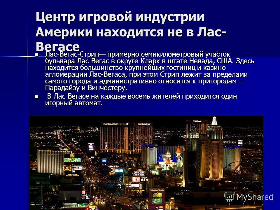 Центр игровой индустрии Америки находится не в Лас- Вегасе Лас-Вегас-Стрип примерно семикилометровый участок бульвара Лас-Вегас в округе Кларк в штате Невада, США. Здесь находится большинство крупнейших гостиниц и казино агломерации Лас-Вегаса, при э