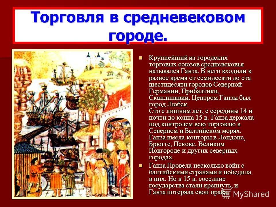 Крупнейший из городских торговых союзов средневековья назывался Ганза. В него входили в разное время от семидесяти до ста шестидесяти городов Северной Германии, Прибалтики, Скандинавии. Центром Ганзы был город Любек. Сто с лишним лет, с середины 14 и