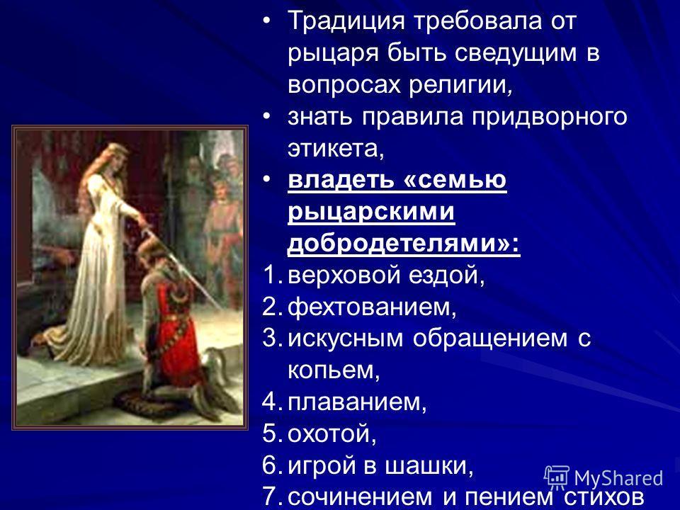 Традиция требовала от рыцаря быть сведущим в вопросах религии, знать правила придворного этикета, владеть «семью рыцарскими добродетелями»: 1.верховой ездой, 2.фехтованием, 3.искусным обращением с копьем, 4.плаванием, 5.охотой, 6.игрой в шашки, 7.соч