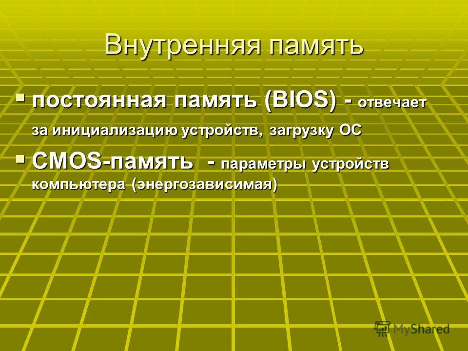 Внутренняя память постоянная память (BIOS) - отвечает за инициализацию устройств, загрузку ОС постоянная память (BIOS) - отвечает за инициализацию устройств, загрузку ОС CMOS-память - параметры устройств компьютера (энергозависимая) CMOS-память - пар