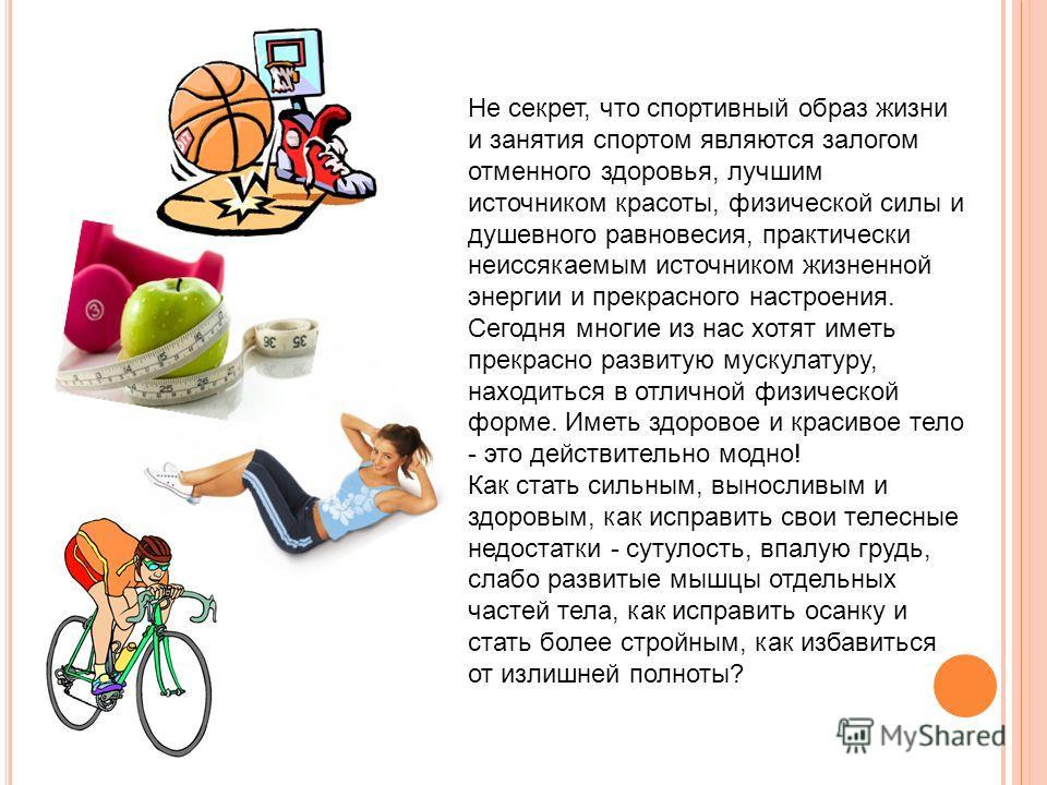 Не секрет, что спортивный образ жизни и занятия спортом являются залогом отменного здоровья, лучшим источником красоты, физической силы и душевного равновесия, практически неиссякаемым источником жизненной энергии и прекрасного настроения. Сегодня мн