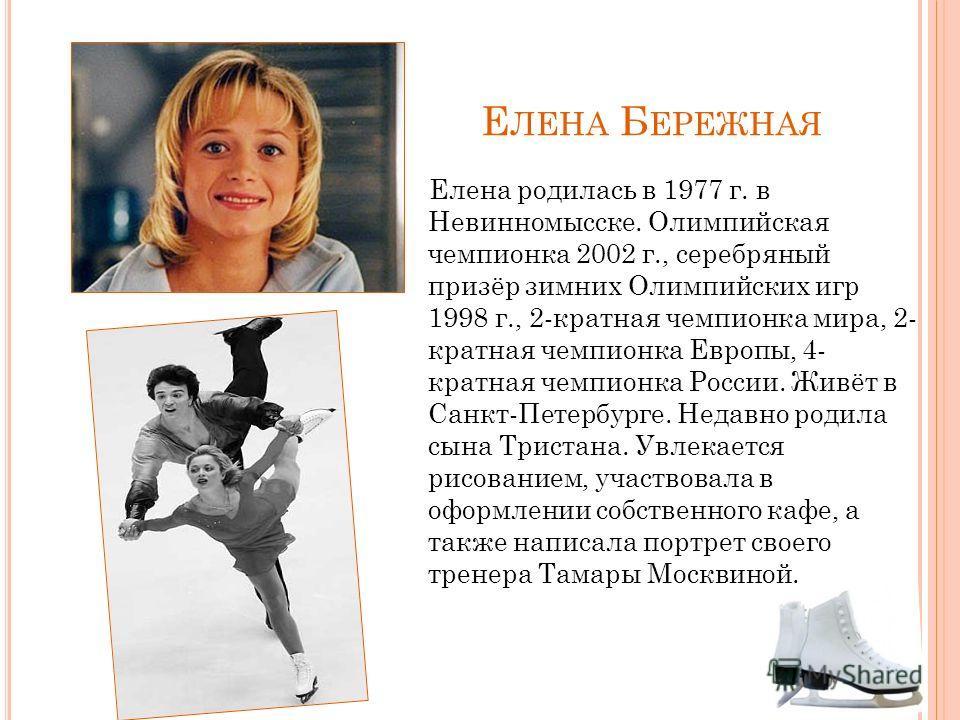 Е ЛЕНА Б ЕРЕЖНАЯ Елена родилась в 1977 г. в Невинномысске. Олимпийская чемпионка 2002 г., серебряный призёр зимних Олимпийских игр 1998 г., 2-кратная чемпионка мира, 2- кратная чемпионка Европы, 4- кратная чемпионка России. Живёт в Санкт-Петербурге.